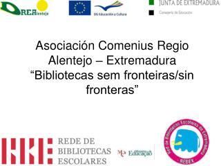 """Asociación Comenius Regio Alentejo – Extremadura """"Bibliotecas sem fronteiras/sin fronteras"""""""
