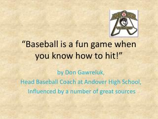 """Baseball is a fun game when you know how to hit!"""