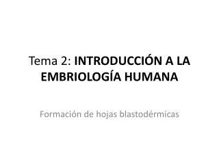 Tema 2:  INTRODUCCIÓN A LA EMBRIOLOGÍA HUMANA