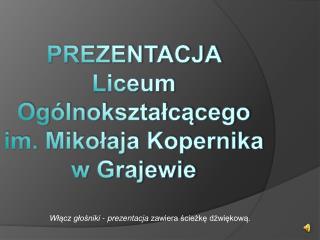 PREZENTACJA  Liceum Ogólnokształcącego im. Mikołaja Kopernika w Grajewie