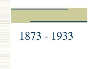 1873 - 1933