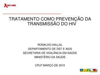 TRATAMENTO COMO PREVEN��O DA TRANSMISS�O DO HIV RONALDO HALLAL DEPARTAMENTO DE DST E AIDS