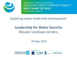 Exploring water leadership development Leadership for Water Security Wouter Lincklaen Arriëns