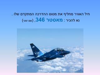 חיל האוויר מחליף את מטוס ההדרכה המתקדם שלו . נא להכיר :  מאסטר 346 , ( שם זמני )