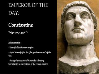 EMPEROR OF THE DAY:  Constantine Reign: 305 - 337AD Achievements :  Reunified the Roman empire