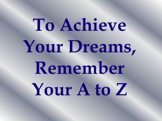 To Achieve Your Dreams, Remember Your A to Z