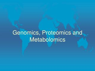 Genomics, Proteomics and Metabolomics