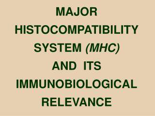 MAJOR  HISTOCOMPATIBILITY  SYSTEM  (MHC) AND  ITS  IMMUNOBIOLOGICAL   RELEVANCE