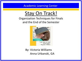 Stay On Track! Organization Techniques for Finals  and the End of the Semester