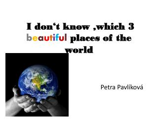 I  don't know  , which 3  b e a u t i f u l  places of the world
