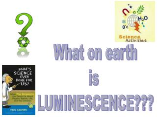What on earth is  LUMINESCENCE???