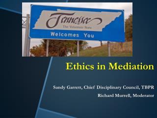 Ethics in Mediation Sandy Garrett, Chief Disciplinary Council, TBPR Richard Murrell, Moderator