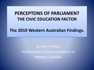 PERCEPTONS OF PARLIAMENT THE CIVIC EDUCATION FACTOR The 2010 Western Australian Findings.