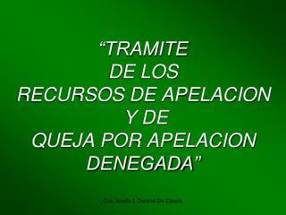 """""""TRAMITE  DE LOS  RECURSOS DE APELACION  Y DE  QUEJA POR APELACION DENEGADA"""""""