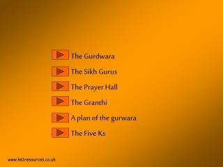 The Gurdwara The Sikh Gurus The Prayer Hall The Granthi A plan of the gurwara The Five Ks