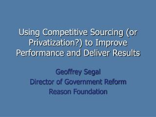 Using Competitive Sourcing (or Privatization?) to Improve Performance and Deliver Results