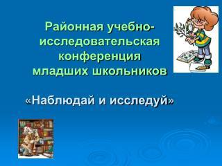 Районная учебно-исследовательская конференция младших школьников « Наблюдай и исследуй »