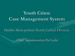 Youth Crime  Case Management System Dublin Metropolitan North Central Division