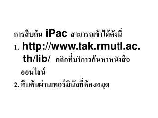 การสืบค้น iPac สามารถเข้าได้ดังนี้ 1. tak.rmutl.ac.