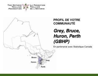 PROFIL DE VOTRE COMMUNAUT É Grey, Bruce, Huron, Perth (GBHP)