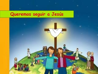 Queremos seguir a Jesús