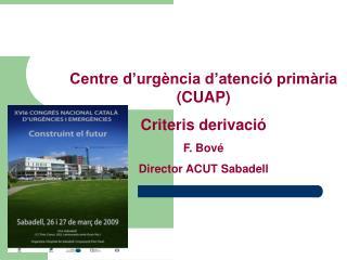 Centre d'urgència d'atenció primària (CUAP) Criteris derivació F. Bové Director ACUT Sabadell