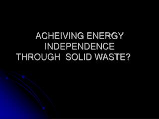 ACHEIVING ENERGY INDEPENDENCE THROUGH  SOLID WASTE