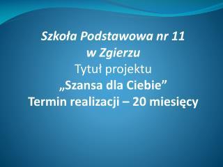 """Szkoła Podstawowa nr 11  w Zgierzu Tytuł projektu """"Szansa dla Ciebie"""""""