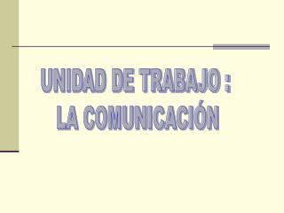 UNIDAD DE TRABAJO :  LA COMUNICACIÓN