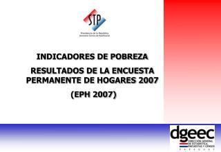 INDICADORES DE POBREZA RESULTADOS DE LA ENCUESTA PERMANENTE DE HOGARES 2007  (EPH 2007)