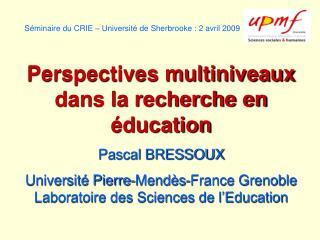 S minaire du CRIE   Universit  de Sherbrooke : 2 avril 2009  Perspectives multiniveaux dans la recherche en  ducation Pa
