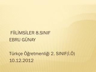 F İİLİMSİLER 8.SINIF EBRU GÜNAY  Türkçe  Ö ğretmenliği  2. SINIF(İ.Ö)   10.12.2012