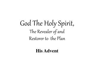 God The Holy Spirit, The Revealer of and  Restorer to  the Plan