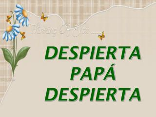 DESPIERTA PAP� DESPIERTA