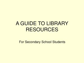 A GUIDE TO LIBRARY RESOURCES