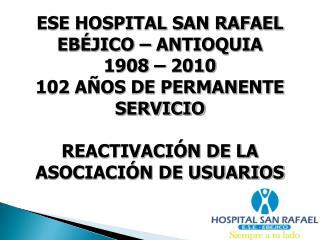 ESE HOSPITAL SAN RAFAEL EBÉJICO – ANTIOQUIA 1908 – 2010 102 AÑOS DE PERMANENTE SERVICIO