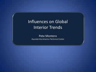 Influences on Global  Interior Trends Pete Montero Hyundai-Kia America Technical Center