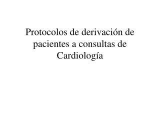 Protocolos de derivación de pacientes a consultas de Cardiología