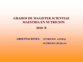 GRADOS DE MAGISTER SCIENTIAE MAESTRIA EN NUTRICION  2010   ORIENTACIONES:    NUTRICION  ANIMAL