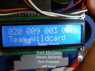 Robot : Charlie Team Members Steven DeTardo Tom  Pniewski Jeff Voigt