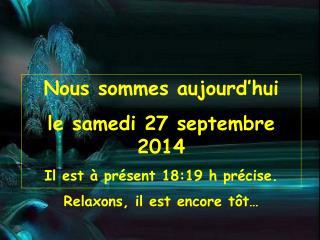 Nous sommes aujourd'hui le  samedi 27 septembre 2014 Il est à présent  18:19  h précise.