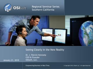 Seeing Clearly in the New Reality Dr. J. Patrick Kennedy CEO & Founder OSIsoft , LLC.