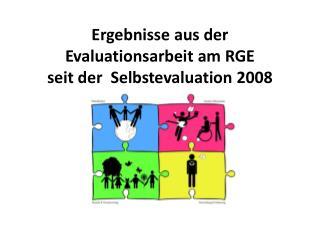 Ergebnisse  aus der Evaluationsarbeit am RGE seit der  Selbstevaluation 2008