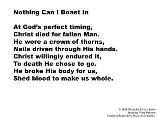 Nothing Can I Boast In  At God s perfect timing,  Christ died for fallen Man. He wore a crown of thorns, Nails driven th