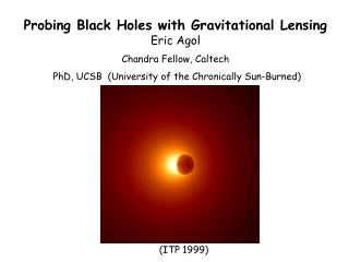 Probing Black Holes with Gravitational Lensing Eric Agol Chandra Fellow, Caltech