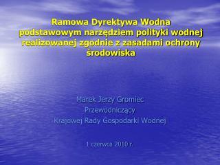 Marek Jerzy Gromiec Przewodniczący Krajowej Rady Gospodarki Wodnej 1 czerwca 2010 r.