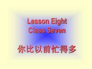 Lesson Eight Class Seven 你比以前忙得多