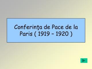 Conferinţa de Pace de la Paris ( 1919 – 1920 )
