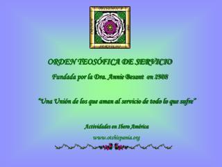 ORDEN TEOSÓFICA DE SERVICIO Fundada por la Dra. Annie Besant  en 1908