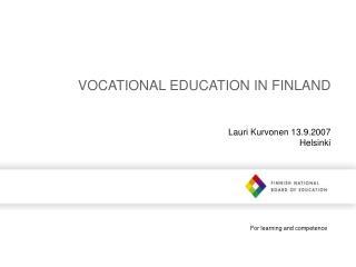 VOCATIONAL EDUCATION IN FINLAND Lauri Kurvonen 13.9.2007 Helsinki